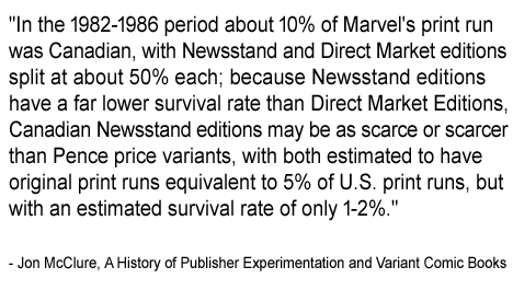 """In the 1982-1986 period about 10% of Marvel's print run was Canadian, with Newsstand and Direct Market editions split at about 50% each; because Newsstand editions have a far lower survival rate than Direct Market Editions, Canadian Newsstand editions may be as scarce or scarcer than Pence price variants, with both estimated to have original print runs equivalent to 5% of U.S. print runs, but with an estimated survival rate of only 1-2%."" -- Jon McClure, A History of Publisher Experimentation and Variant Comic Books"