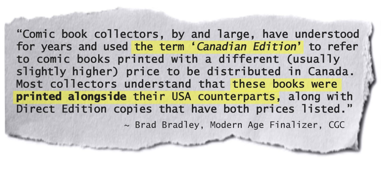 """""""Comic Book Collectors, by and large, have understood for years and used the term 'Canadian Edition' to refer to comic books printed with a different (usually higher) price to be distributed in Canada. Most collectors understand that these books were PRINTED ALONGSIDE their USA counterparts, along with Direct Edition copies that have both prices listed."""" ~Brad Bradley, Modern Age Finalizer, CGC"""